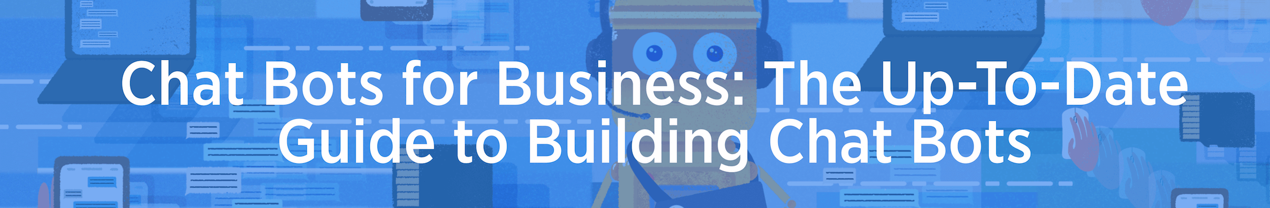 Chat Bots for Business: The Up-To-Date Guide to Building Chat Bots