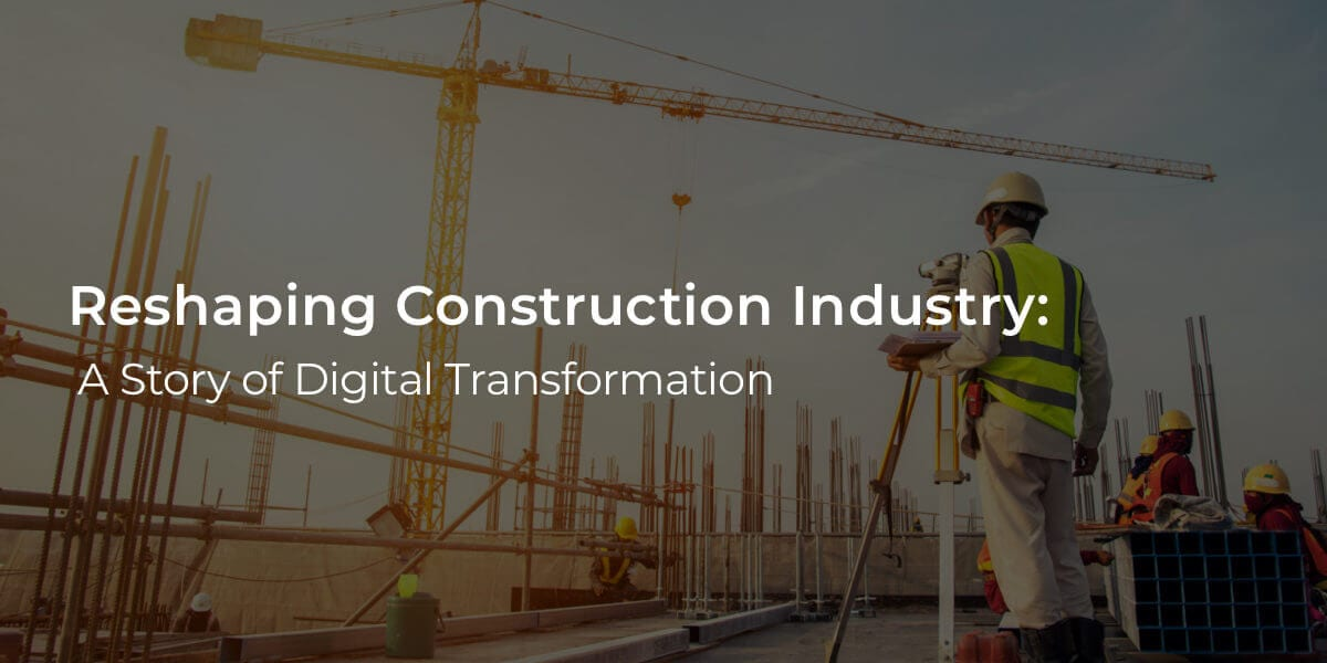 Reshaping Construction Industry: A Story of Digital Transformation